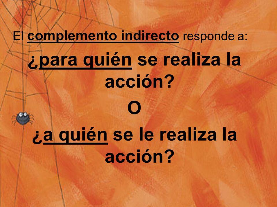 Luego, se sigue con el complemento directo, el cual responde a la pregunta ¿qué es lo directamenta hecho por la acción verbal ? (para objetos) o ¿a qu