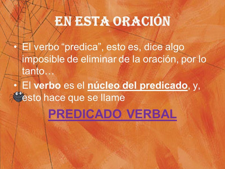 EN ESTA ORACIÓN El verbo predica, esto es, dice algo imposible de eliminar de la oración, por lo tanto… El verbo es el núcleo del predicado, y, esto hace que se llame PREDICADO VERBAL