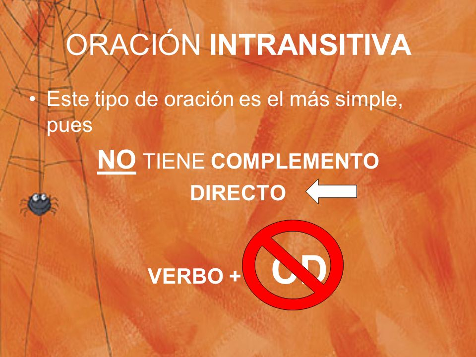 ORACIÓN INTRANSITIVA Este tipo de oración es el más simple, pues NO TIENE COMPLEMENTO DIRECTO VERBO + CD