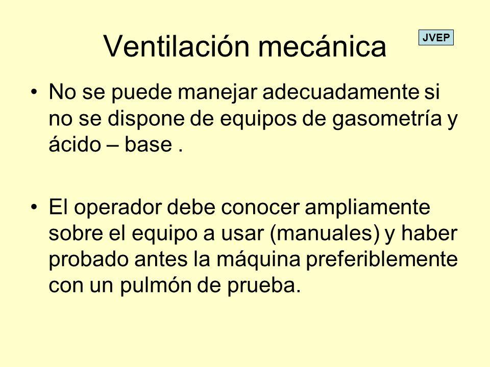 Ventilación mecánica No se puede manejar adecuadamente si no se dispone de equipos de gasometría y ácido – base. El operador debe conocer ampliamente