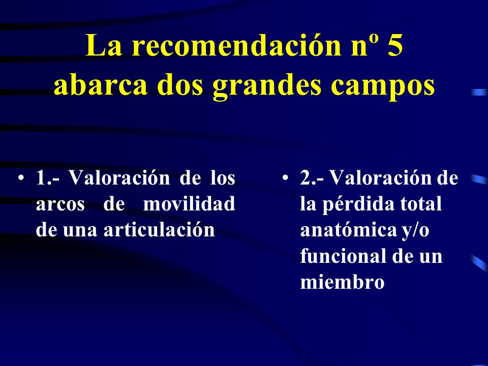 La recomendación nº 5 abarca dos grandes campos 1.- Valoración de los arcos de movilidad de una articulación 2.- Valoración de la pérdida total anatóm