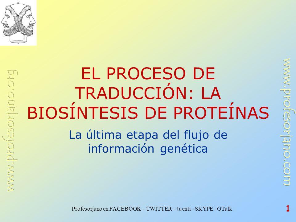 Profesorjano en FACEBOOK – TWITTER – tuenti –SKYPE - GTalk 1 EL PROCESO DE TRADUCCIÓN: LA BIOSÍNTESIS DE PROTEÍNAS La última etapa del flujo de inform