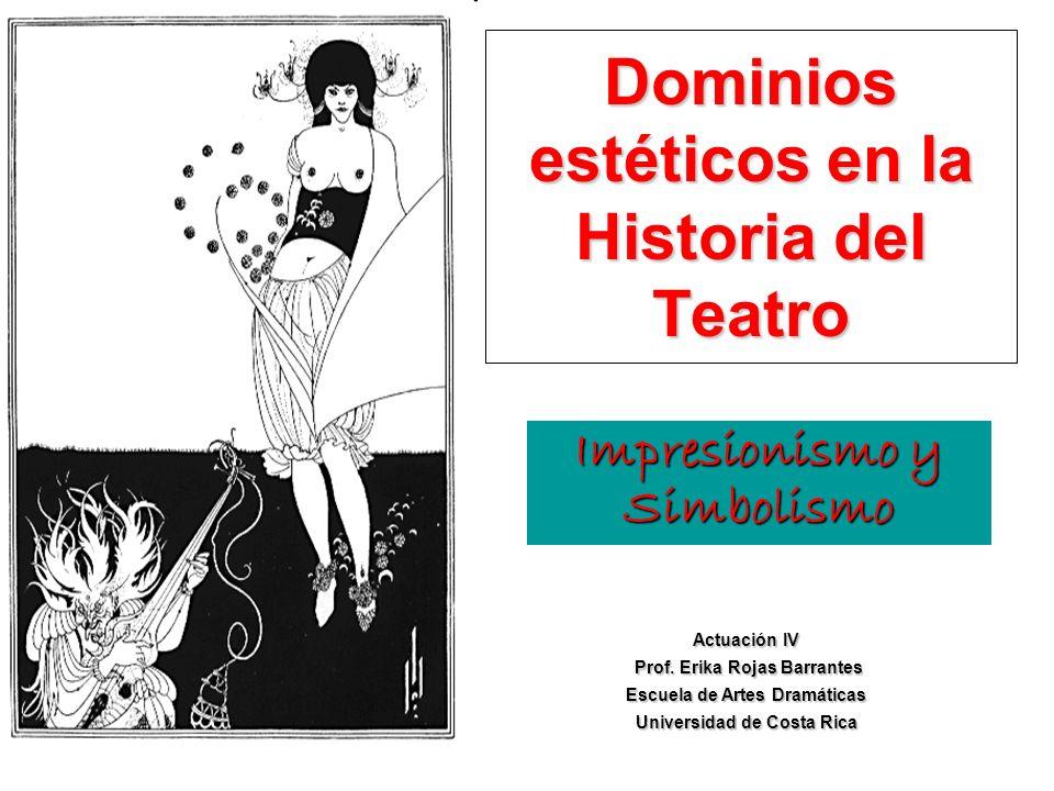 Impresionismo y Simbolismo Dominios estéticos en la Historia del Teatro Actuación IV Prof. Erika Rojas Barrantes Prof. Erika Rojas Barrantes Escuela d