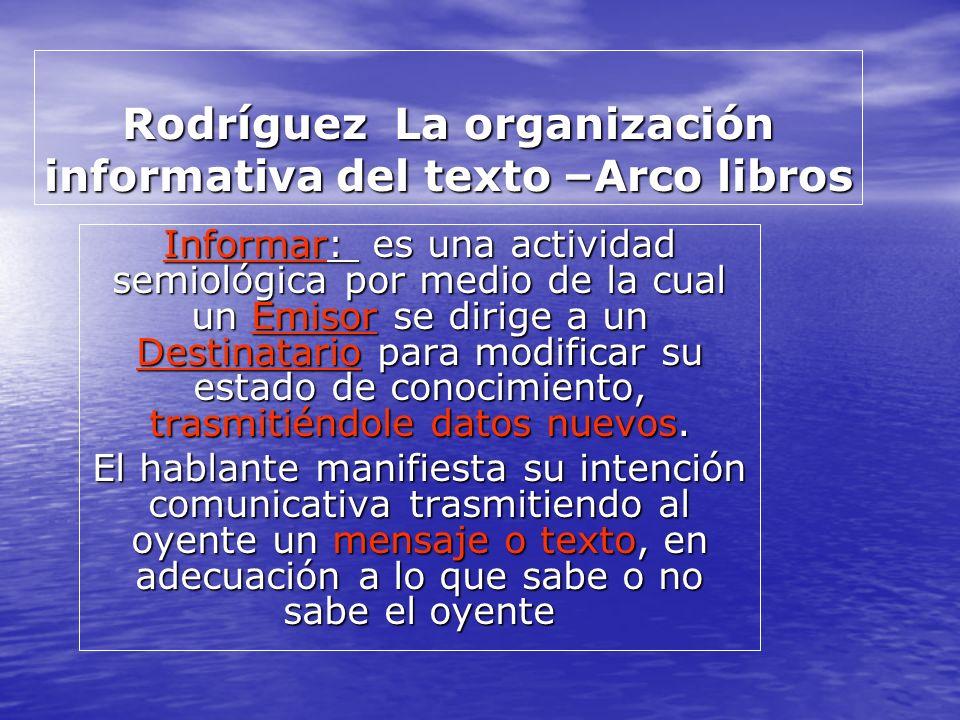 Rodríguez La organización informativa del texto –Arco libros Informar: es una actividad semiológica por medio de la cual un Emisor se dirige a un Dest