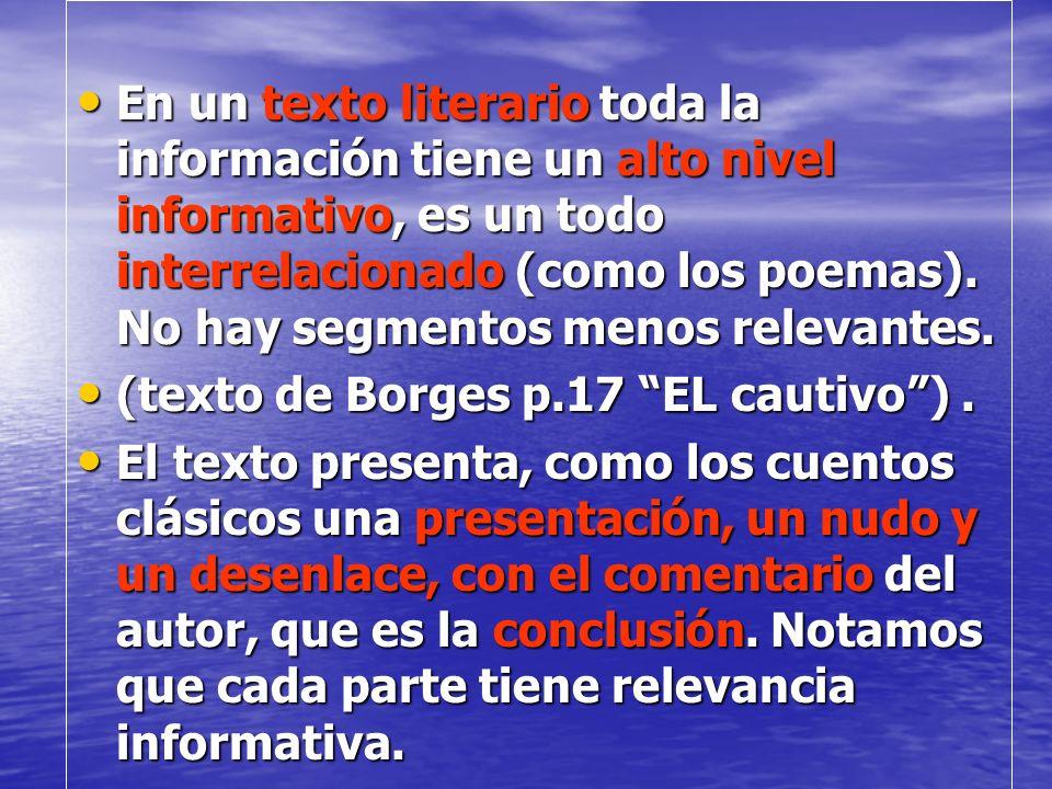 En un texto literario toda la información tiene un alto nivel informativo, es un todo interrelacionado (como los poemas). No hay segmentos menos relev