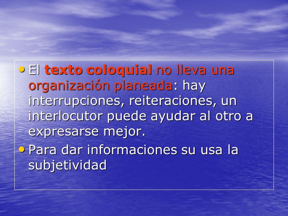 El texto coloquial no lleva una organización planeada: hay interrupciones, reiteraciones, un interlocutor puede ayudar al otro a expresarse mejor. El