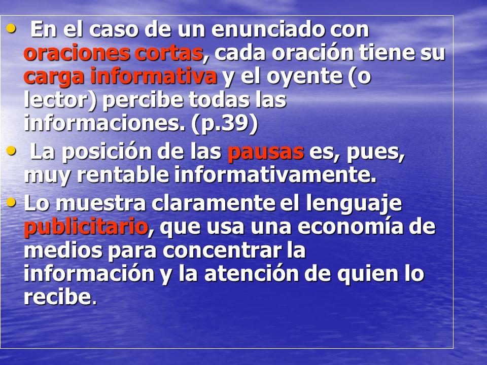 En el caso de un enunciado con oraciones cortas, cada oración tiene su carga informativa y el oyente (o lector) percibe todas las informaciones. (p.39