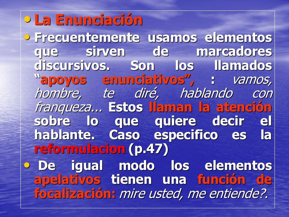 La Enunciación La Enunciación Frecuentemente usamos elementos que sirven de marcadores discursivos. Son los llamadosapoyos enunciativos, : vamos, homb
