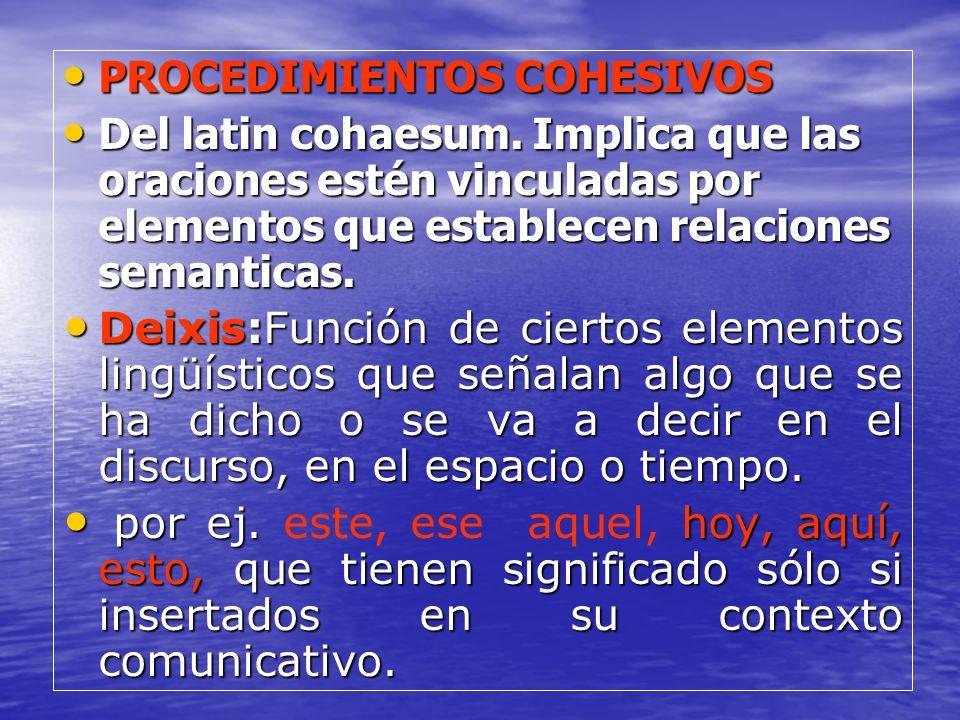 PROCEDIMIENTOS COHESIVOS PROCEDIMIENTOS COHESIVOS Del latin cohaesum. Implica que las oraciones estén vinculadas por elementos que establecen relacion