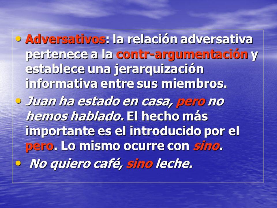 Adversativos: la relación adversativa pertenece a la contr-argumentación y establece una jerarquización informativa entre sus miembros. Adversativos: