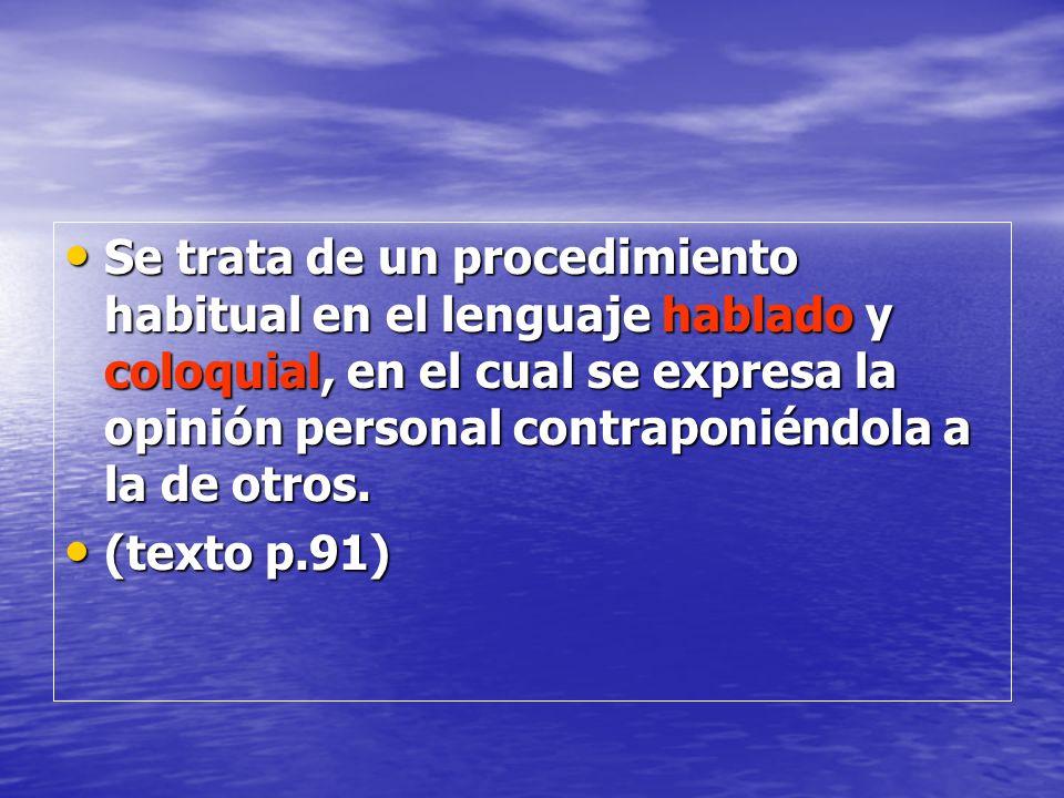 Se trata de un procedimiento habitual en el lenguaje hablado y coloquial, en el cual se expresa la opinión personal contraponiéndola a la de otros. Se