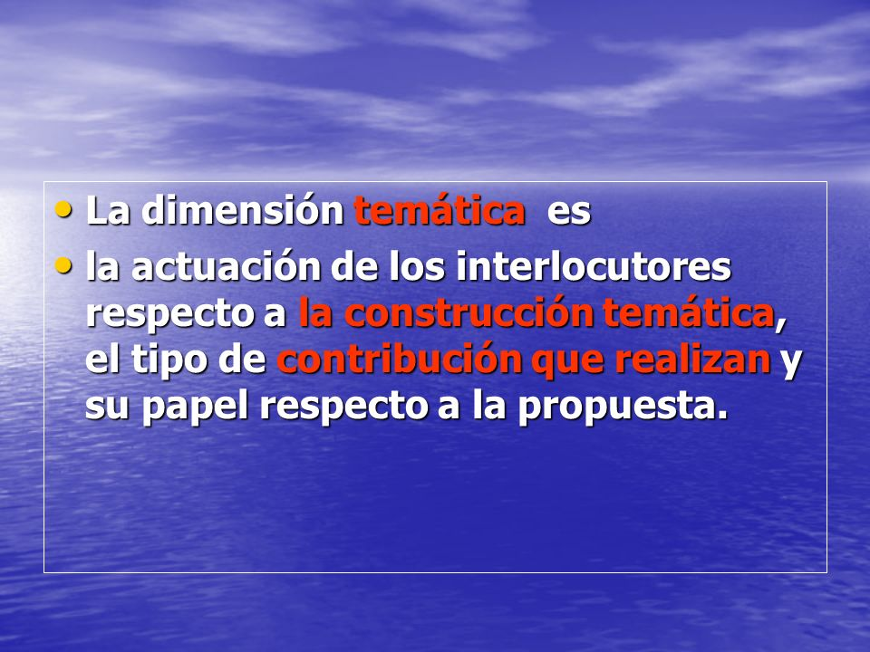 La dimensión temática es La dimensión temática es la actuación de los interlocutores respecto a la construcción temática, el tipo de contribución que