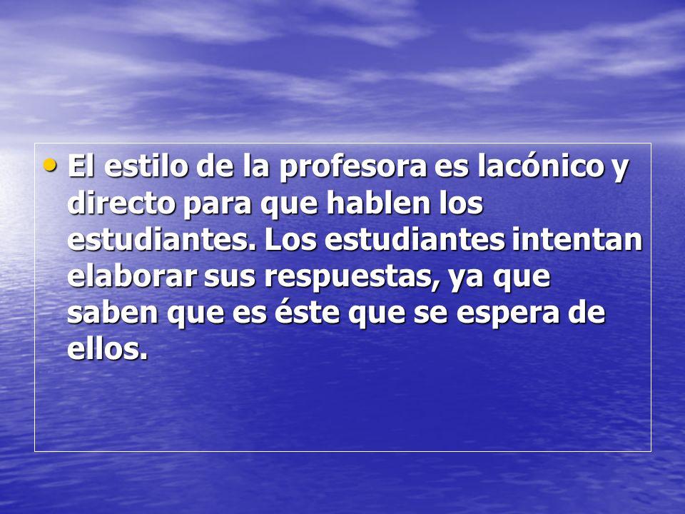 El estilo de la profesora es lacónico y directo para que hablen los estudiantes. Los estudiantes intentan elaborar sus respuestas, ya que saben que es
