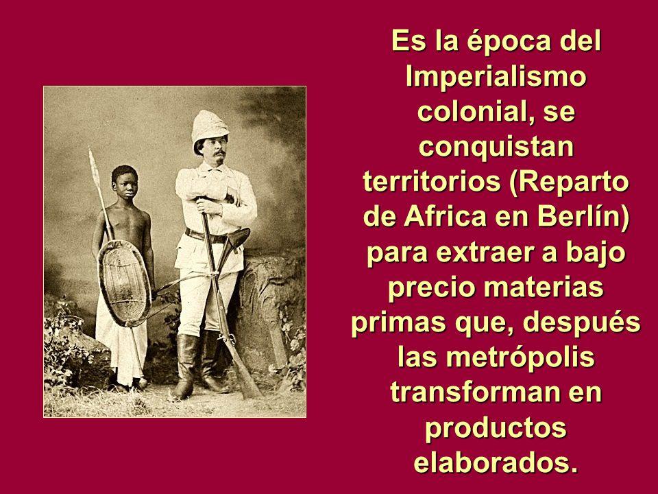 Es la época del Imperialismo colonial, se conquistan territorios (Reparto de Africa en Berlín) para extraer a bajo precio materias primas que, después