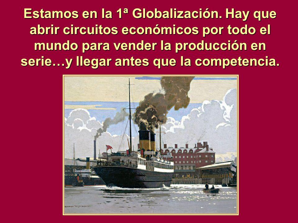 Estamos en la 1ª Globalización. Hay que abrir circuitos económicos por todo el mundo para vender la producción en serie…y llegar antes que la competen