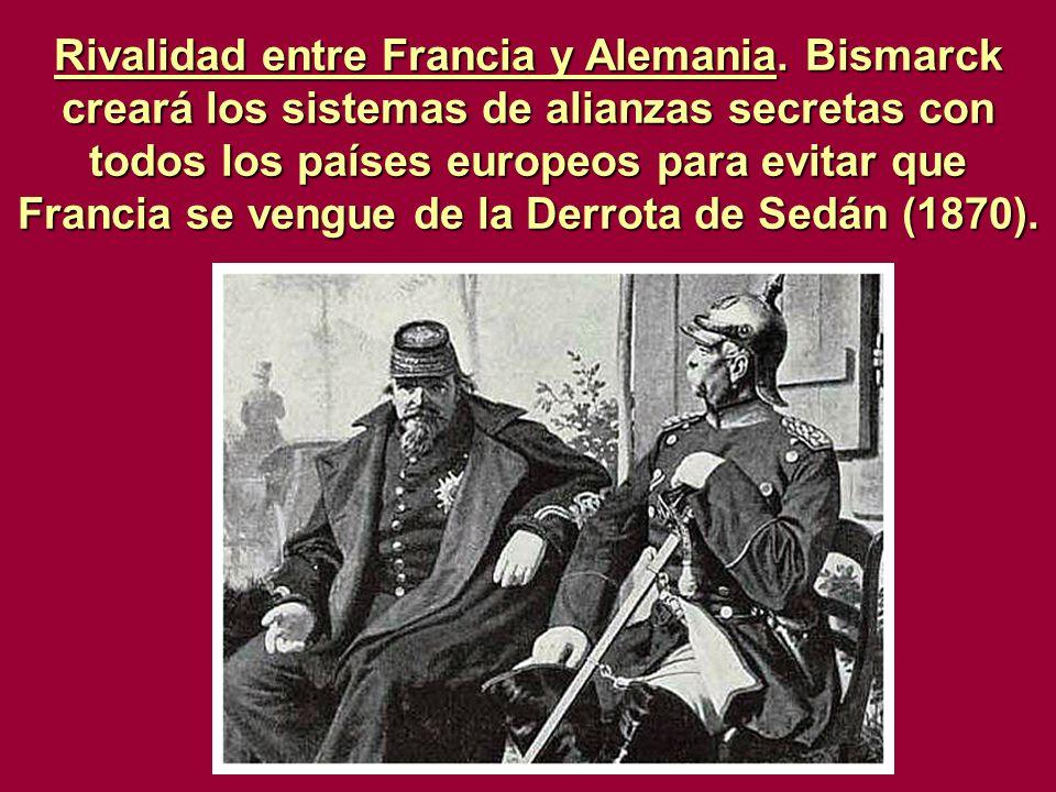 Rivalidad entre Francia y Alemania. Bismarck creará los sistemas de alianzas secretas con todos los países europeos para evitar que Francia se vengue