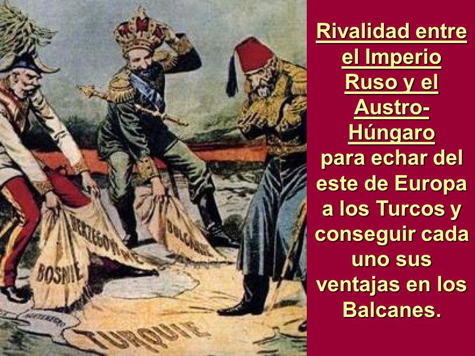 Rivalidad entre el Imperio Ruso y el Austro- Húngaro para echar del este de Europa a los Turcos y conseguir cada uno sus ventajas en los Balcanes.