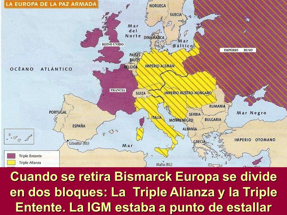 Cuando se retira Bismarck Europa se divide en dos bloques: La Triple Alianza y la Triple Entente. La IGM estaba a punto de estallar