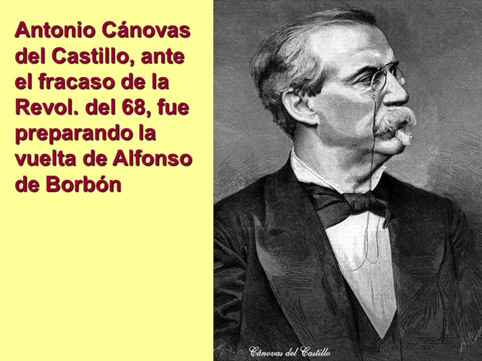 Antonio Cánovas del Castillo, ante el fracaso de la Revol. del 68, fue preparando la vuelta de Alfonso de Borbón