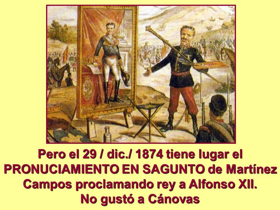 Pero el 29 / dic./ 1874 tiene lugar el PRONUCIAMIENTO EN SAGUNTO de Martínez Campos proclamando rey a Alfonso XII. No gustó a Cánovas
