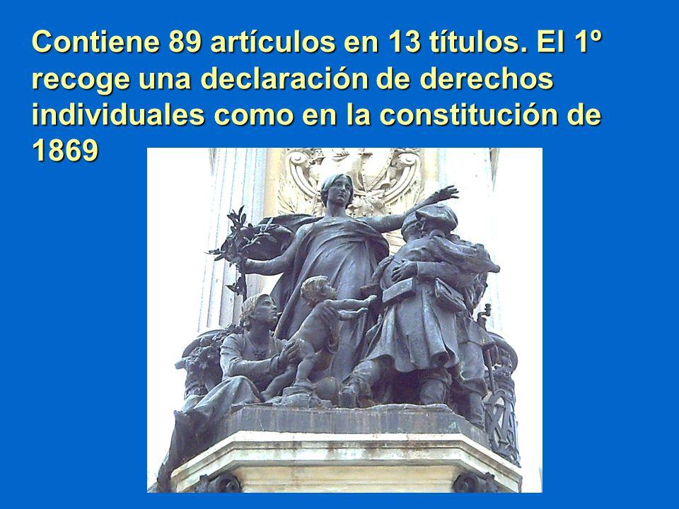 Contiene 89 artículos en 13 títulos. El 1º recoge una declaración de derechos individuales como en la constitución de 1869