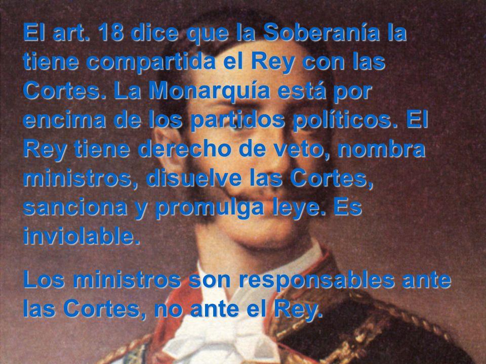 El art. 18 dice que la Soberanía la tiene compartida el Rey con las Cortes. La Monarquía está por encima de los partidos políticos. El Rey tiene derec