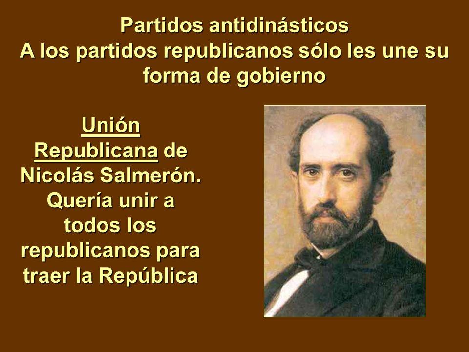 Partidos antidinásticos A los partidos republicanos sólo les une su forma de gobierno Unión Republicana de Nicolás Salmerón. Quería unir a todos los r