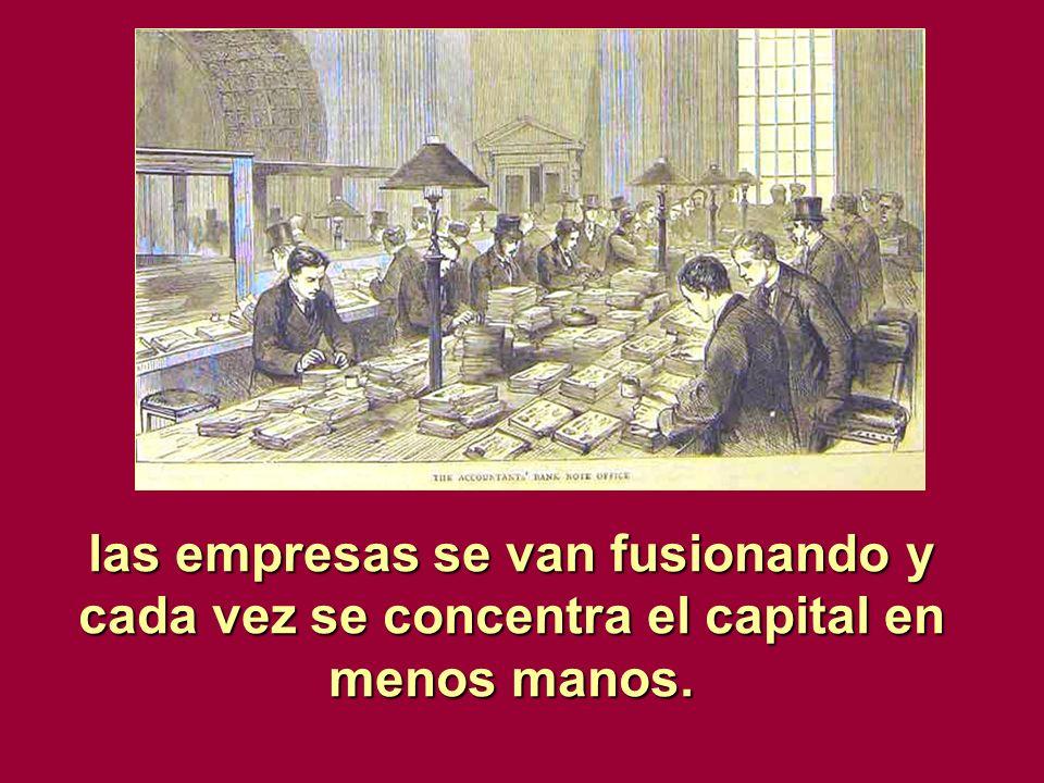 las empresas se van fusionando y cada vez se concentra el capital en menos manos.