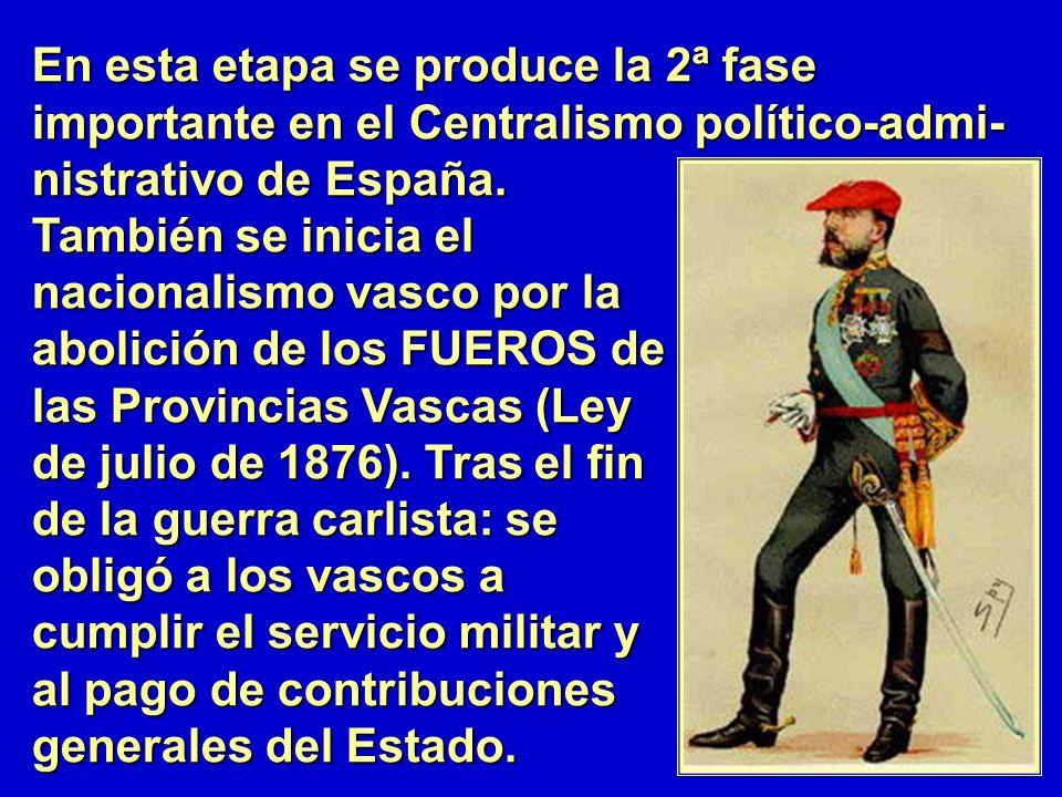 En esta etapa se produce la 2ª fase importante en el Centralismo político-admi- nistrativo de España. También se inicia el nacionalismo vasco por la a