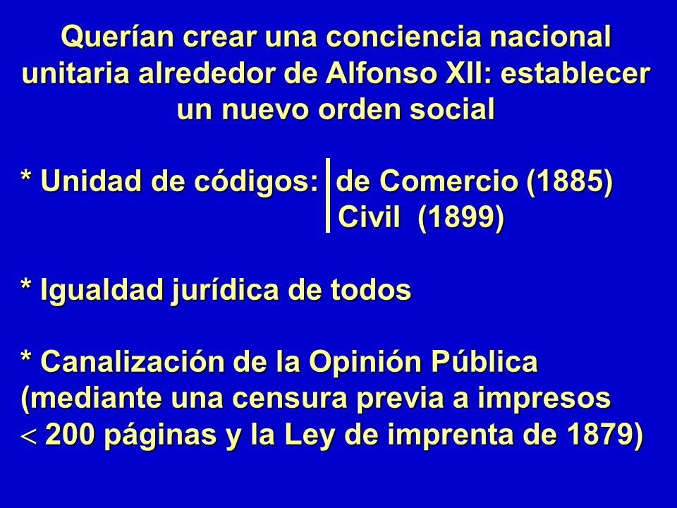 Querían crear una conciencia nacional unitaria alrededor de Alfonso XII: establecer un nuevo orden social * Unidad de códigos: de Comercio (1885) Civi