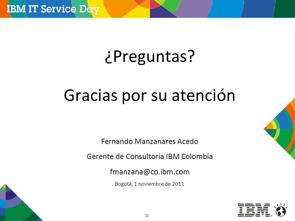 32 ¿Preguntas? Gracias por su atención Fernando Manzanares Acedo Gerente de Consultoría IBM Colombia fmanzana@co.ibm.com Bogotá, 1 noviembre de 2011