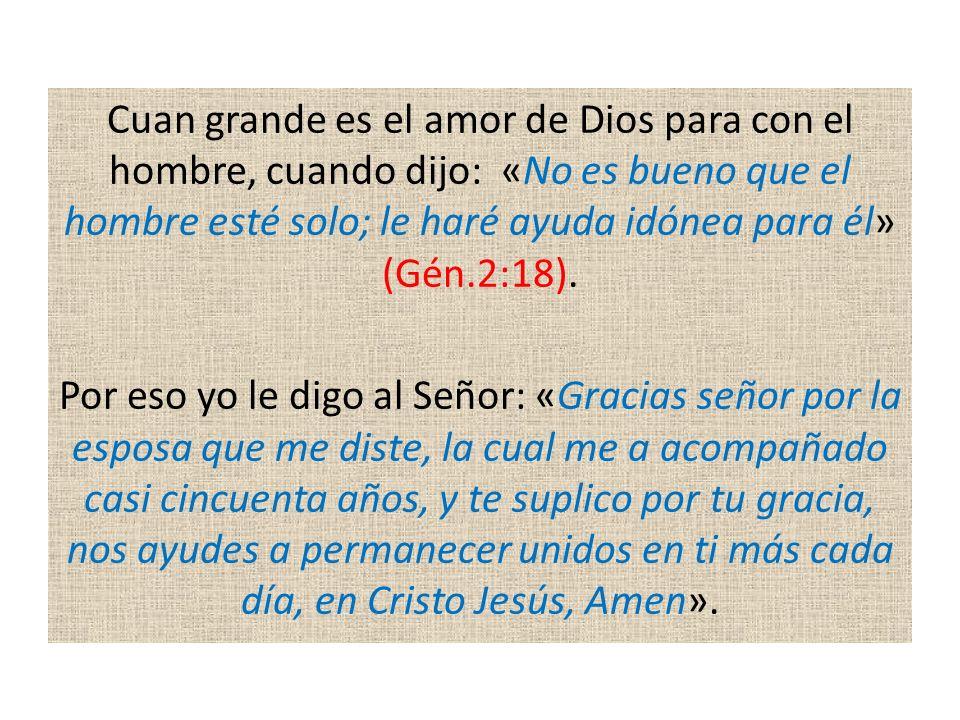Cuan grande es el amor de Dios para con el hombre, cuando dijo: «No es bueno que el hombre esté solo; le haré ayuda idónea para él» (Gén.2:18). Por es