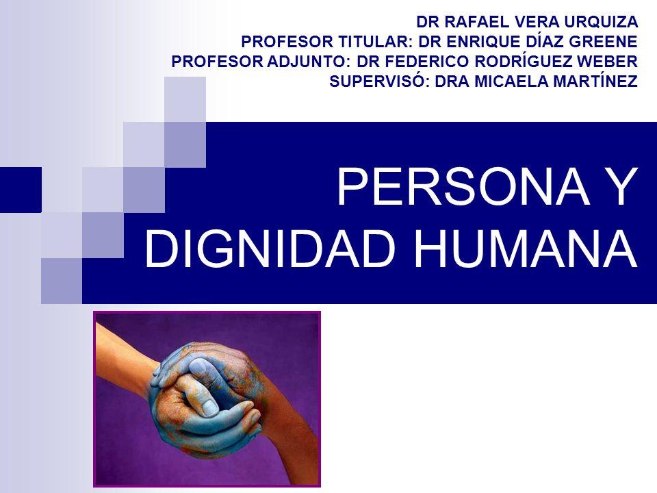 PERSONA Y DIGNIDAD HUMANA DR RAFAEL VERA URQUIZA PROFESOR TITULAR: DR ENRIQUE DÍAZ GREENE PROFESOR ADJUNTO: DR FEDERICO RODRÍGUEZ WEBER SUPERVISÓ: DRA
