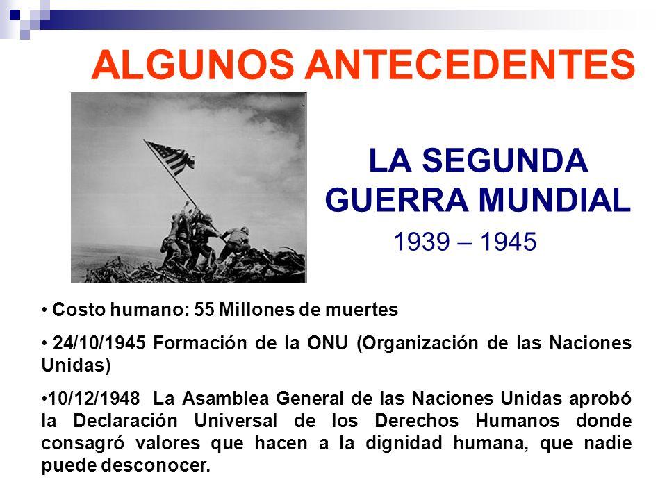 LA SEGUNDA GUERRA MUNDIAL 1939 – 1945 ALGUNOS ANTECEDENTES Costo humano: 55 Millones de muertes 24/10/1945 Formación de la ONU (Organización de las Na