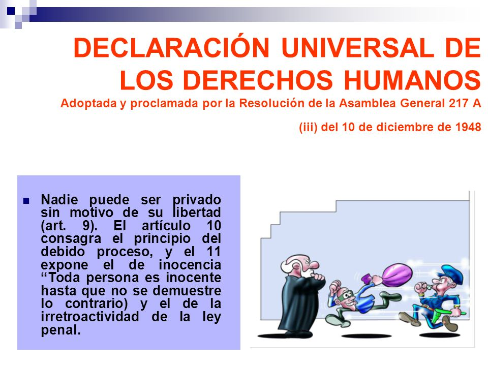 Nadie puede ser privado sin motivo de su libertad (art. 9). El artículo 10 consagra el principio del debido proceso, y el 11 expone el de inocencia To
