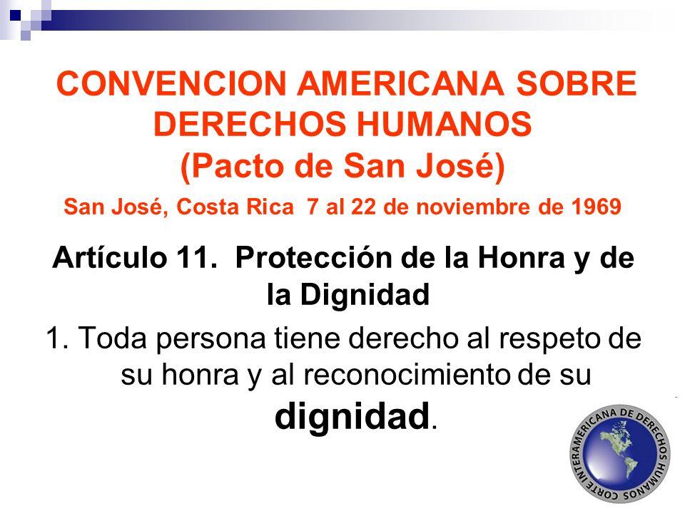 CONVENCION AMERICANA SOBRE DERECHOS HUMANOS (Pacto de San José) San José, Costa Rica 7 al 22 de noviembre de 1969 Artículo 11. Protección de la Honra