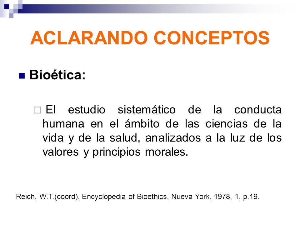 ACLARANDO CONCEPTOS Bioética: El estudio sistemático de la conducta humana en el ámbito de las ciencias de la vida y de la salud, analizados a la luz