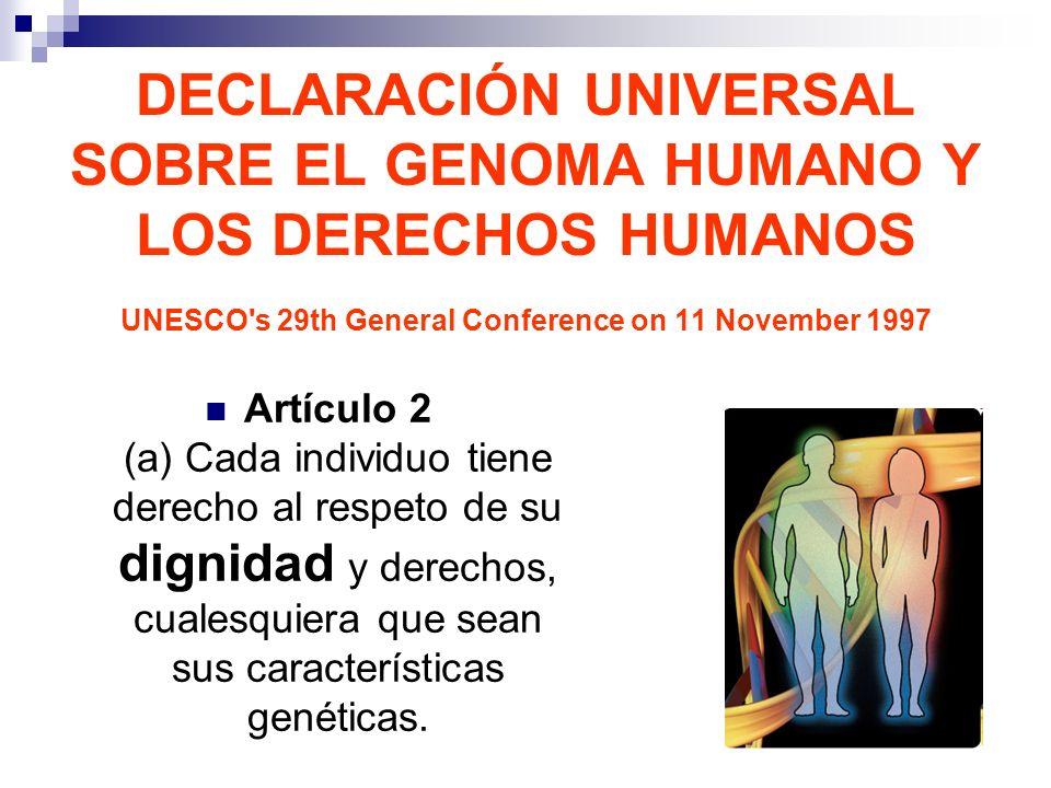 DECLARACIÓN UNIVERSAL SOBRE EL GENOMA HUMANO Y LOS DERECHOS HUMANOS UNESCO's 29th General Conference on 11 November 1997 Artículo 2 (a) Cada individuo