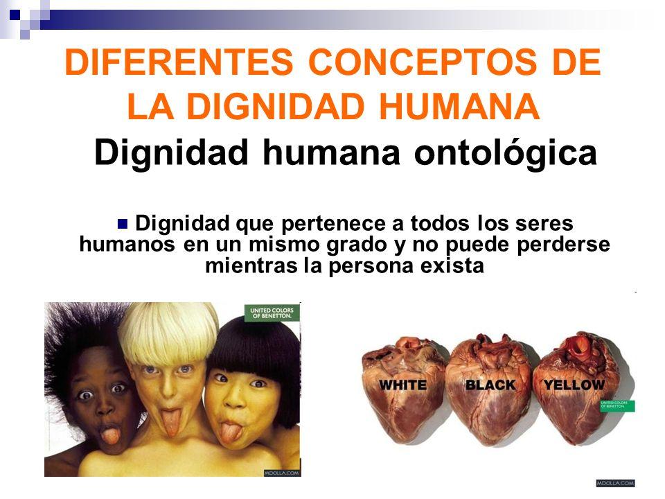 DIFERENTES CONCEPTOS DE LA DIGNIDAD HUMANA Dignidad humana ontológica Dignidad que pertenece a todos los seres humanos en un mismo grado y no puede pe