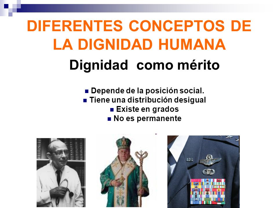 DIFERENTES CONCEPTOS DE LA DIGNIDAD HUMANA Dignidad como mérito Depende de la posición social. Tiene una distribución desigual Existe en grados No es