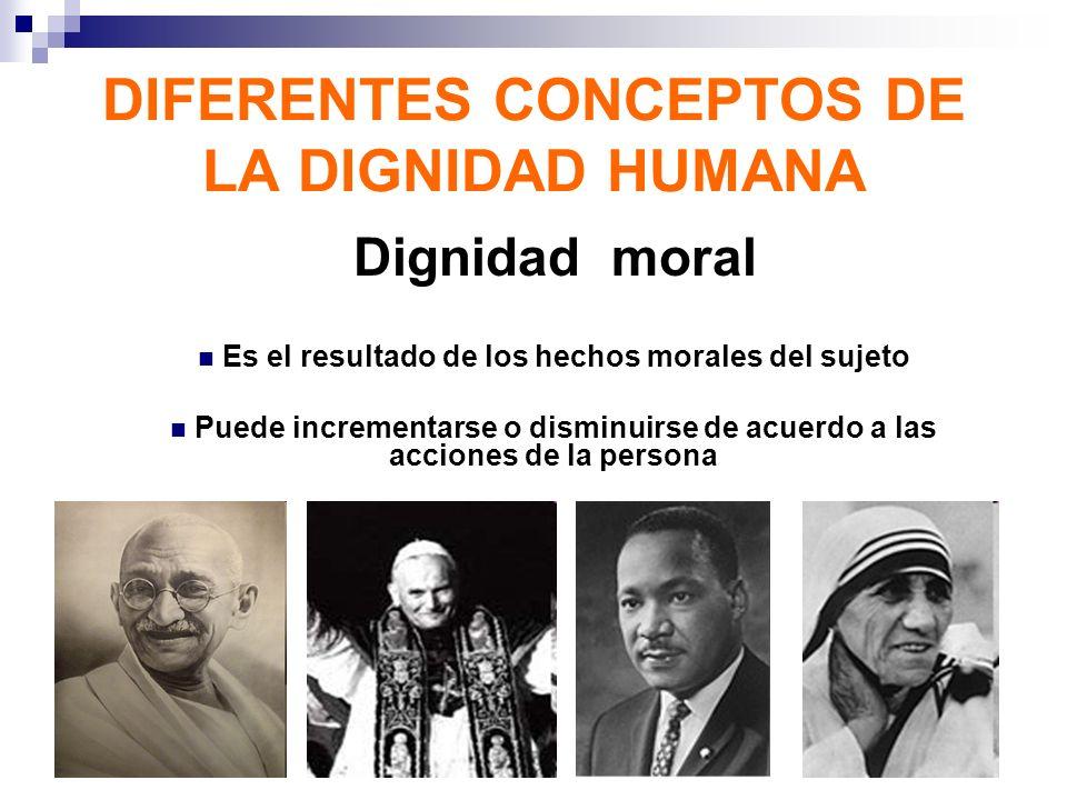 DIFERENTES CONCEPTOS DE LA DIGNIDAD HUMANA Dignidad moral Es el resultado de los hechos morales del sujeto Puede incrementarse o disminuirse de acuerd