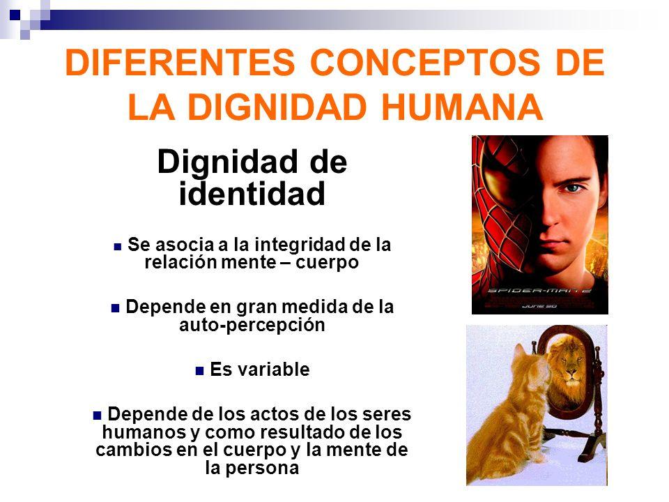 DIFERENTES CONCEPTOS DE LA DIGNIDAD HUMANA Dignidad de identidad Se asocia a la integridad de la relación mente – cuerpo Depende en gran medida de la