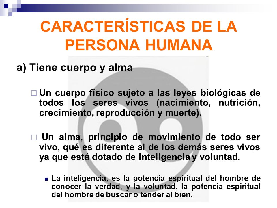 CARACTERÍSTICAS DE LA PERSONA HUMANA a) Tiene cuerpo y alma Un cuerpo físico sujeto a las leyes biológicas de todos los seres vivos (nacimiento, nutri