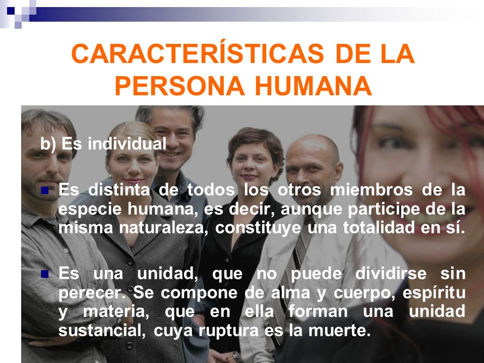 b) Es individual Es distinta de todos los otros miembros de la especie humana, es decir, aunque participe de la misma naturaleza, constituye una total