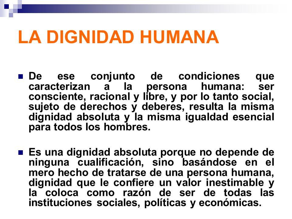 LA DIGNIDAD HUMANA De ese conjunto de condiciones que caracterizan a la persona humana: ser consciente, racional y libre, y por lo tanto social, sujet
