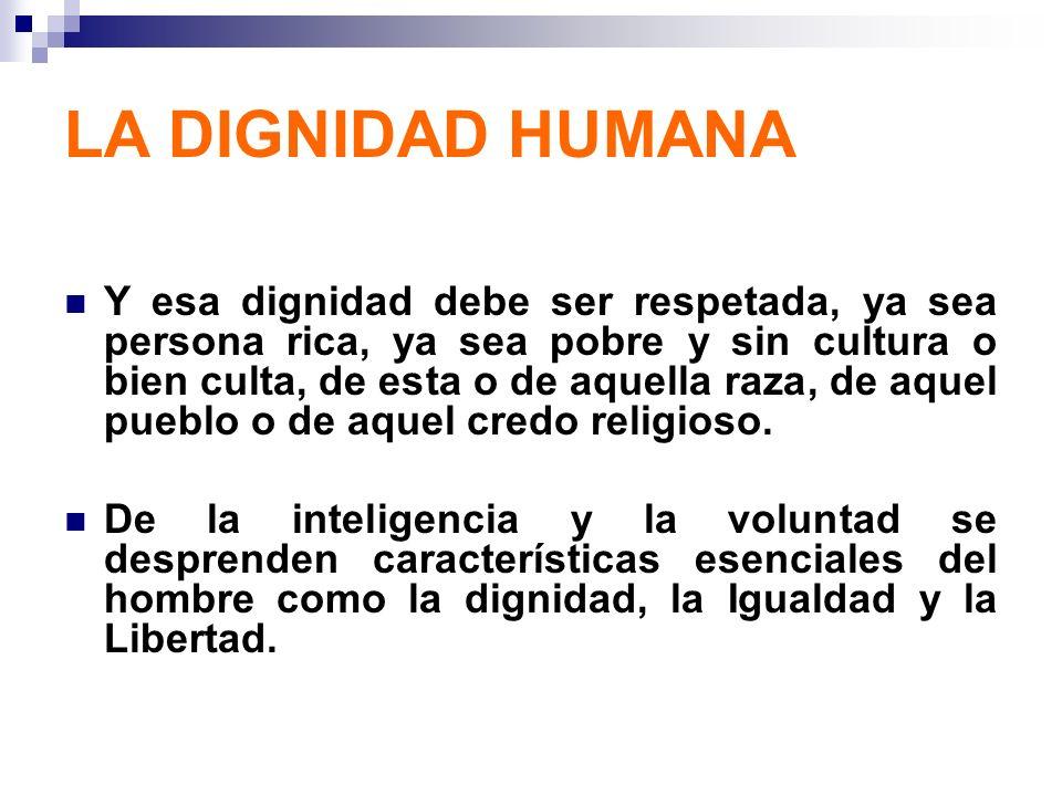 LA DIGNIDAD HUMANA Y esa dignidad debe ser respetada, ya sea persona rica, ya sea pobre y sin cultura o bien culta, de esta o de aquella raza, de aque