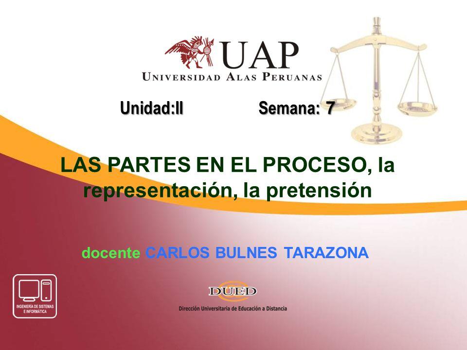 docente CARLOS BULNES TARAZONA Unidad:II Semana: 7 LAS PARTES EN EL PROCESO, la representación, la pretensión