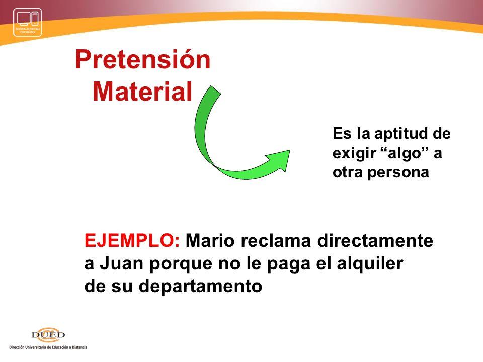 Pretensión Material Es la aptitud de exigir algo a otra persona EJEMPLO: Mario reclama directamente a Juan porque no le paga el alquiler de su departamento