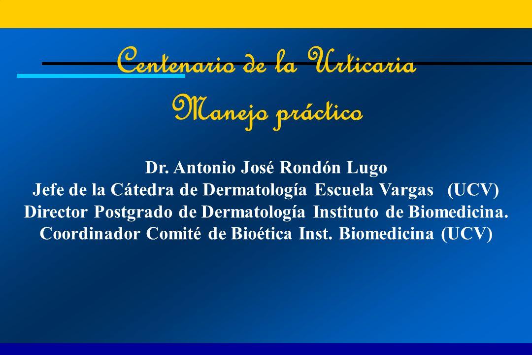 Centenario de la Urticaria Manejo práctico Dr. Antonio José Rondón Lugo Jefe de la Cátedra de Dermatología Escuela Vargas (UCV) Director Postgrado de