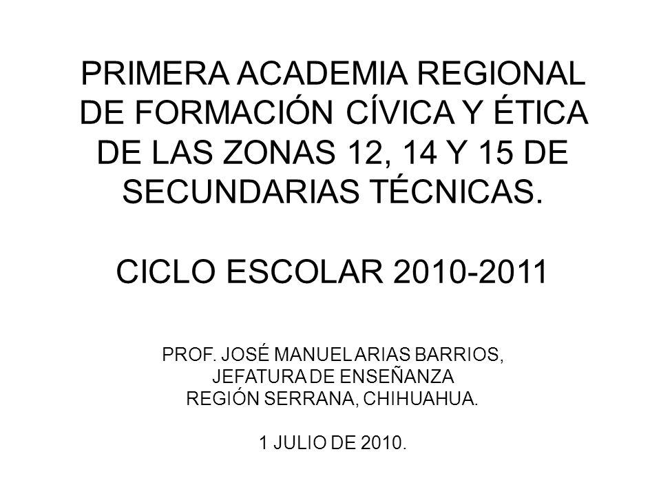 PRIMERA ACADEMIA REGIONAL DE FORMACIÓN CÍVICA Y ÉTICA DE LAS ZONAS 12, 14 Y 15 DE SECUNDARIAS TÉCNICAS. CICLO ESCOLAR 2010-2011 PROF. JOSÉ MANUEL ARIA